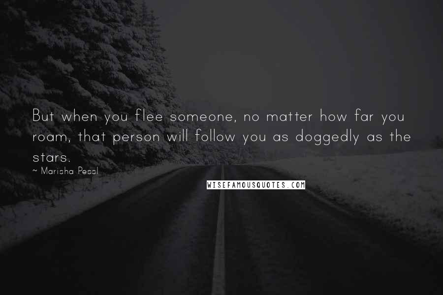 Marisha Pessl quotes: But when you flee someone, no matter how far you roam, that person will follow you as doggedly as the stars.