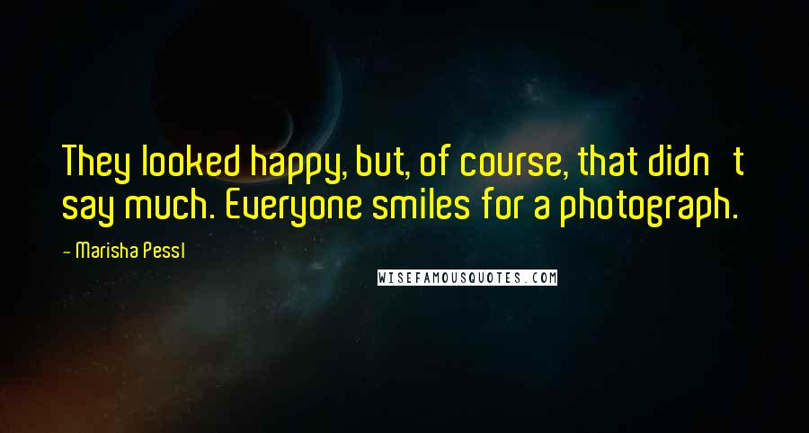 Marisha Pessl quotes: They looked happy, but, of course, that didn't say much. Everyone smiles for a photograph.