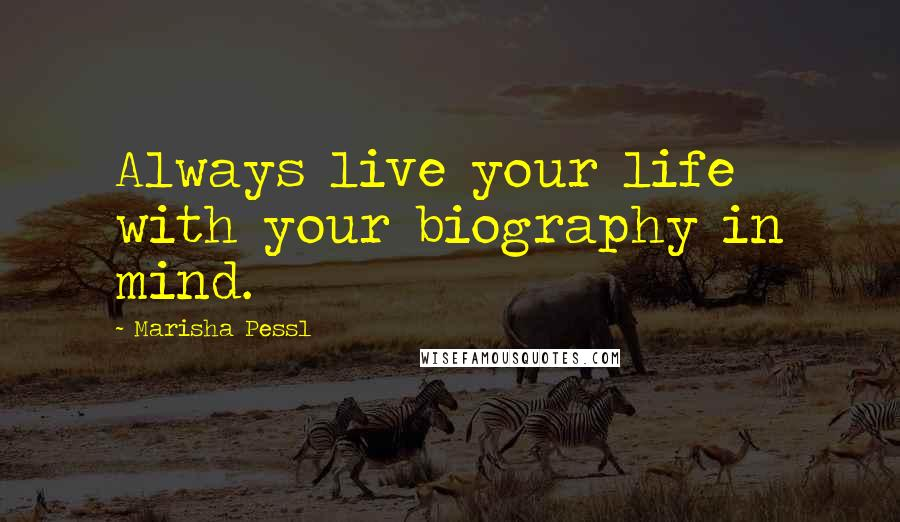 Marisha Pessl quotes: Always live your life with your biography in mind.