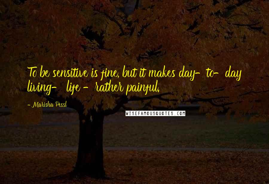 Marisha Pessl quotes: To be sensitive is fine, but it makes day-to-day living- life -rather painful.