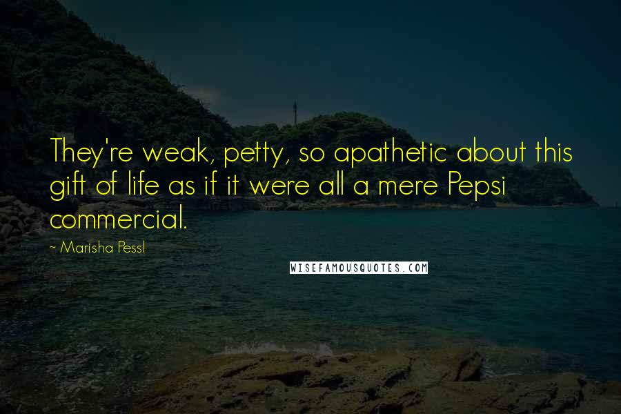 Marisha Pessl quotes: They're weak, petty, so apathetic about this gift of life as if it were all a mere Pepsi commercial.