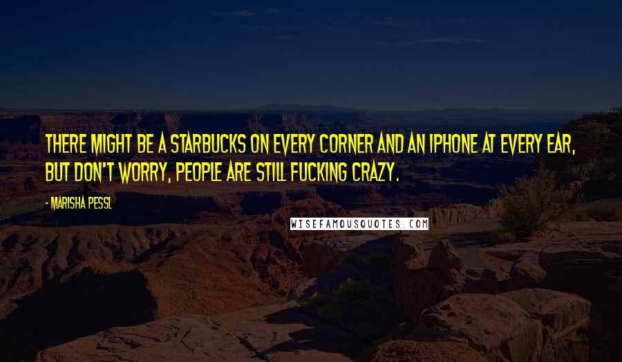 Marisha Pessl quotes: There might be a Starbucks on every corner and an iPhone at every ear, but don't worry, people are still fucking crazy.