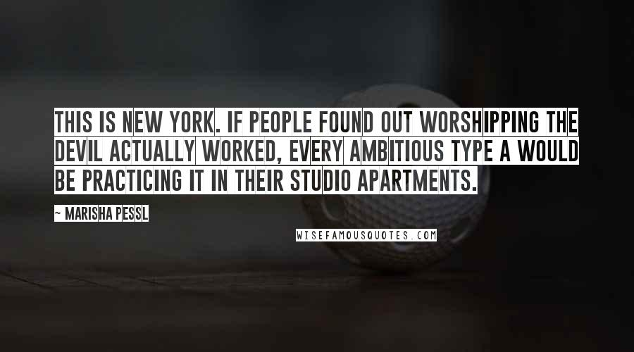 Marisha Pessl quotes: This is New York. If people found out worshipping the devil actually worked, every ambitious type A would be practicing it in their studio apartments.