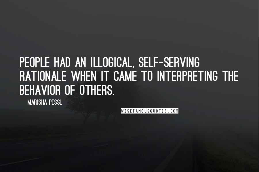 Marisha Pessl quotes: People had an illogical, self-serving rationale when it came to interpreting the behavior of others.