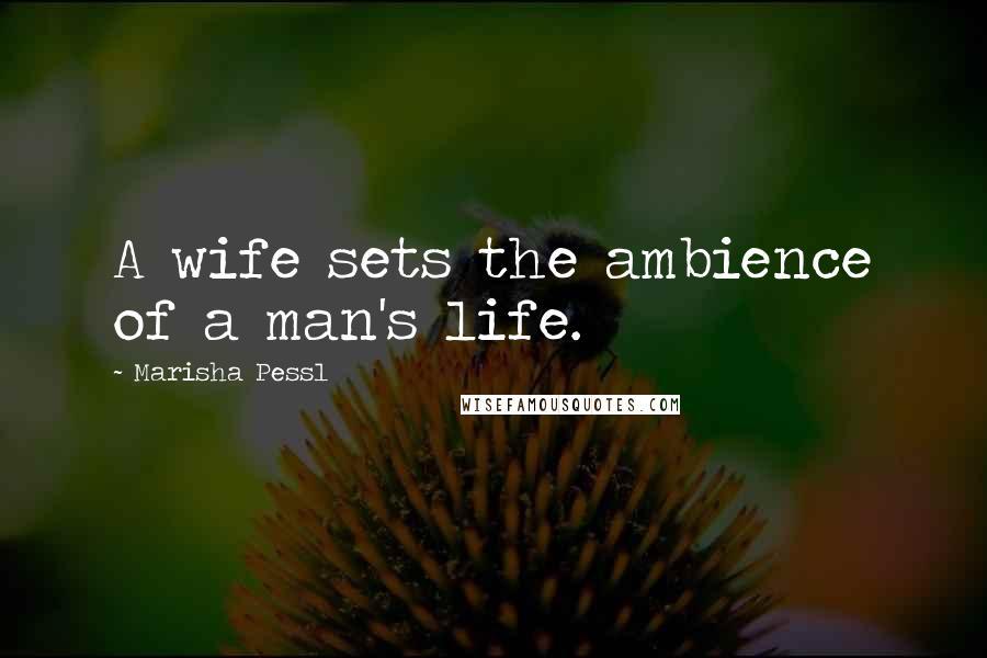 Marisha Pessl quotes: A wife sets the ambience of a man's life.