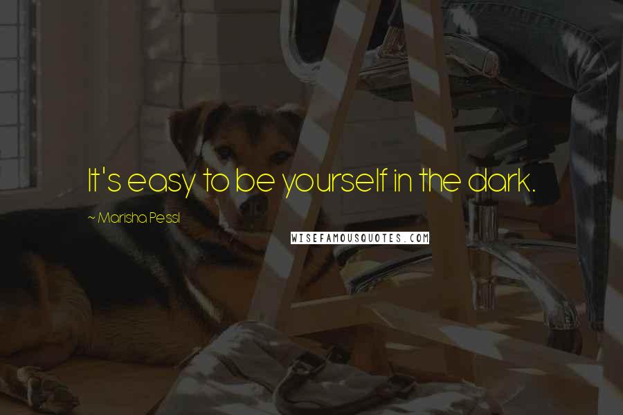 Marisha Pessl quotes: It's easy to be yourself in the dark.