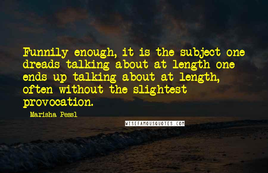 Marisha Pessl quotes: Funnily enough, it is the subject one dreads talking about at length one ends up talking about at length, often without the slightest provocation.