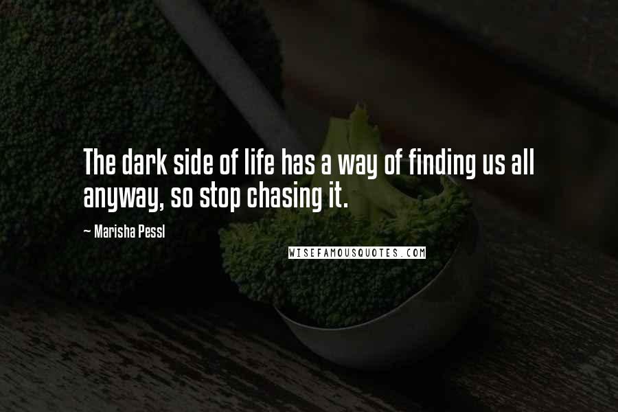Marisha Pessl quotes: The dark side of life has a way of finding us all anyway, so stop chasing it.