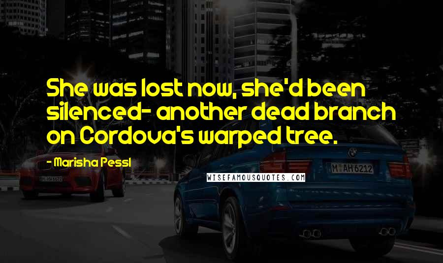 Marisha Pessl quotes: She was lost now, she'd been silenced- another dead branch on Cordova's warped tree.