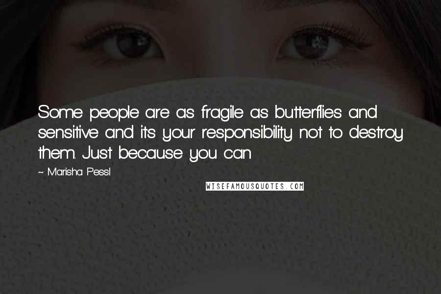 Marisha Pessl quotes: Some people are as fragile as butterflies and sensitive and it's your responsibility not to destroy them. Just because you can