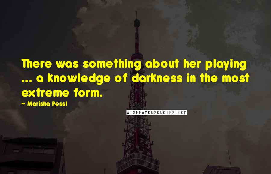 Marisha Pessl quotes: There was something about her playing ... a knowledge of darkness in the most extreme form.