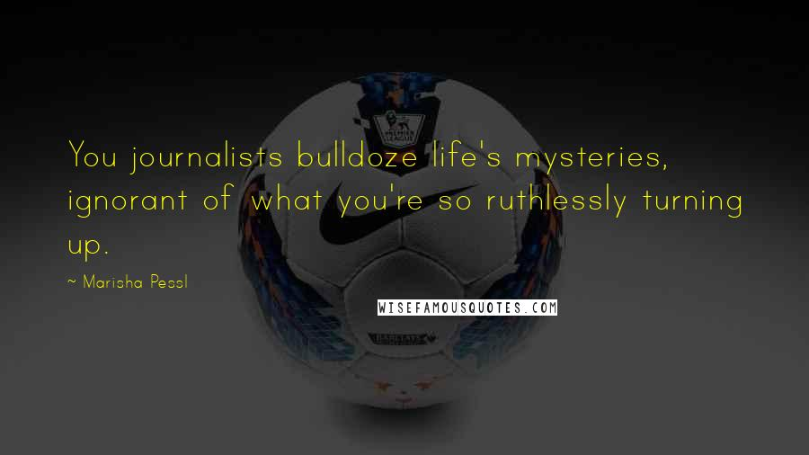 Marisha Pessl quotes: You journalists bulldoze life's mysteries, ignorant of what you're so ruthlessly turning up.