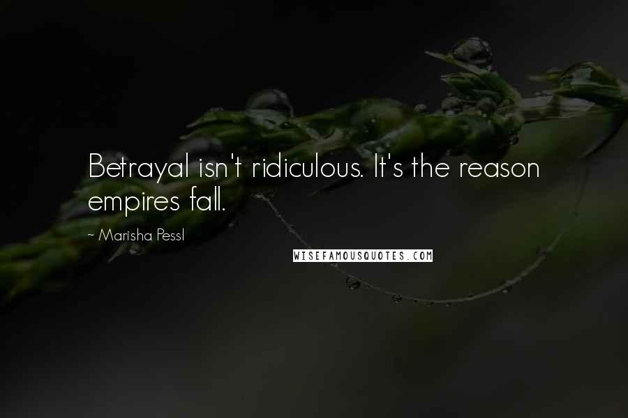 Marisha Pessl quotes: Betrayal isn't ridiculous. It's the reason empires fall.
