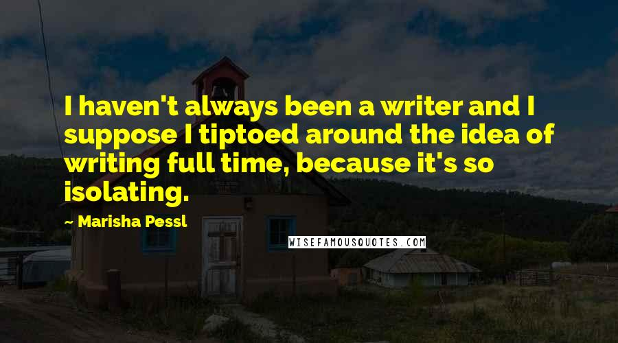 Marisha Pessl quotes: I haven't always been a writer and I suppose I tiptoed around the idea of writing full time, because it's so isolating.