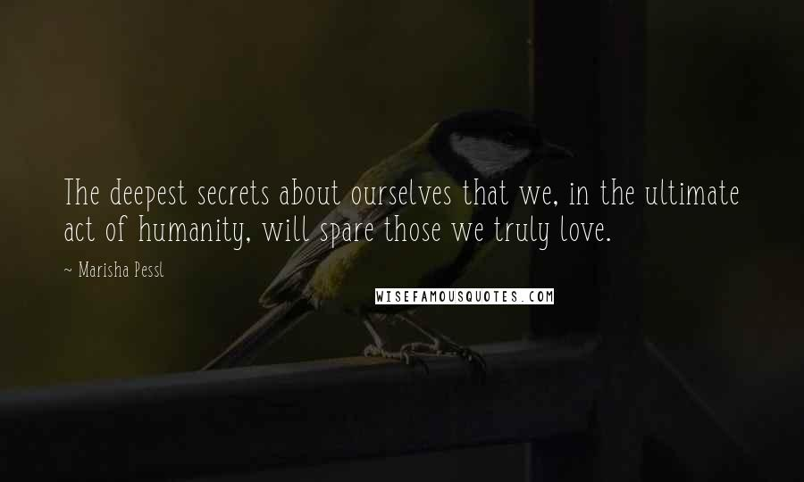 Marisha Pessl quotes: The deepest secrets about ourselves that we, in the ultimate act of humanity, will spare those we truly love.