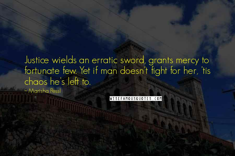 Marisha Pessl quotes: Justice wields an erratic sword, grants mercy to fortunate few. Yet if man doesn't fight for her, 'tis chaos he's left to.