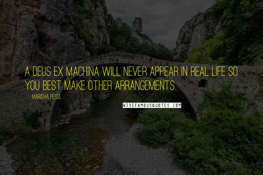 Marisha Pessl quotes: A deus ex machina will never appear in real life so you best make other arrangements.