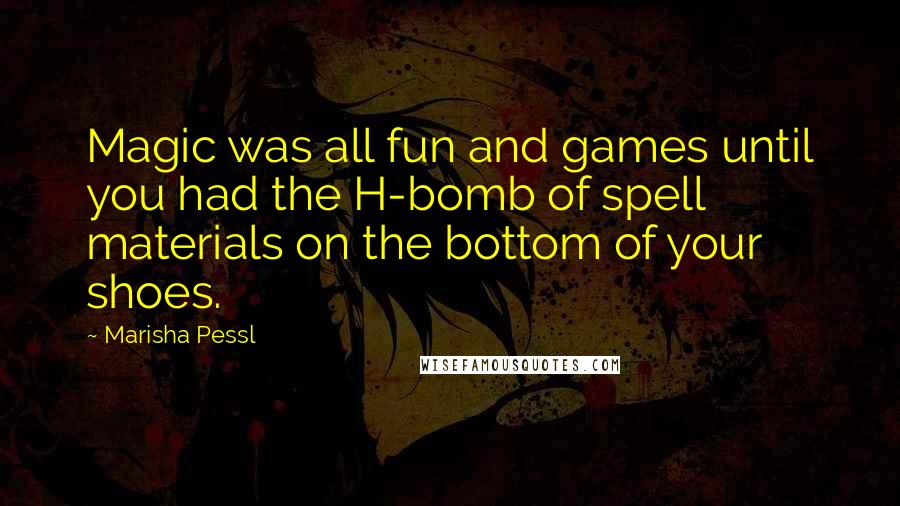 Marisha Pessl quotes: Magic was all fun and games until you had the H-bomb of spell materials on the bottom of your shoes.