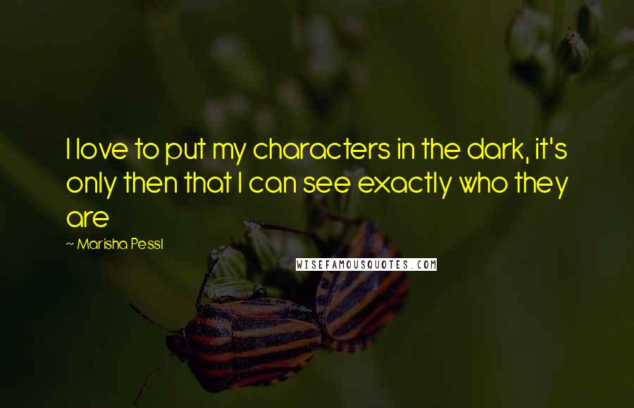 Marisha Pessl quotes: I love to put my characters in the dark, it's only then that I can see exactly who they are