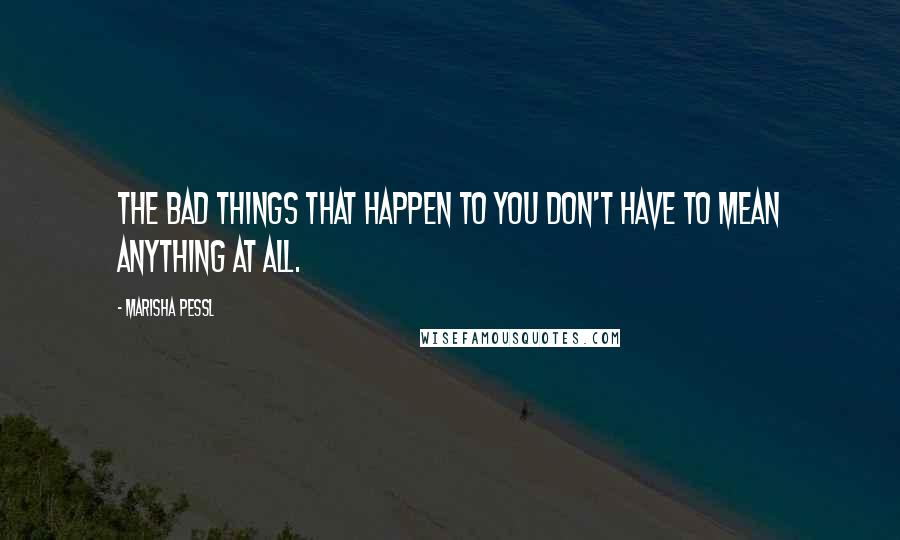 Marisha Pessl quotes: The bad things that happen to you don't have to mean anything at all.