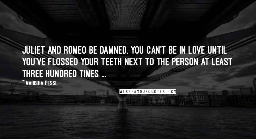 Marisha Pessl quotes: Juliet and Romeo be damned, you can't be in love until you've flossed your teeth next to the person at least three hundred times ...