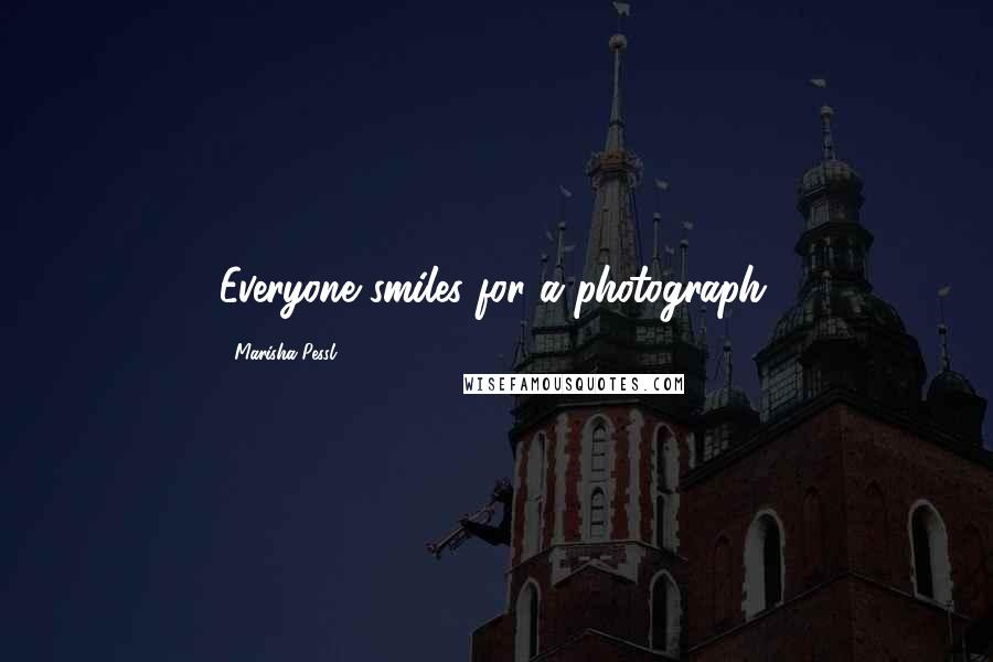 Marisha Pessl quotes: Everyone smiles for a photograph.