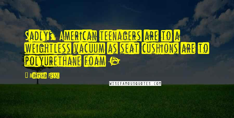 Marisha Pessl quotes: Sadly, American teenagers are to a weightless vacuum as seat cushions are to polyurethane foam -