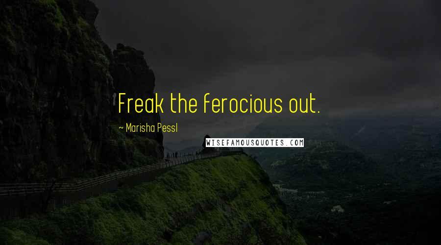 Marisha Pessl quotes: Freak the ferocious out.
