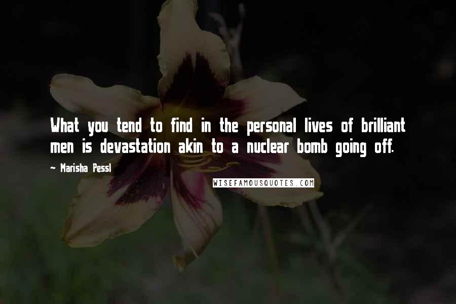 Marisha Pessl quotes: What you tend to find in the personal lives of brilliant men is devastation akin to a nuclear bomb going off.