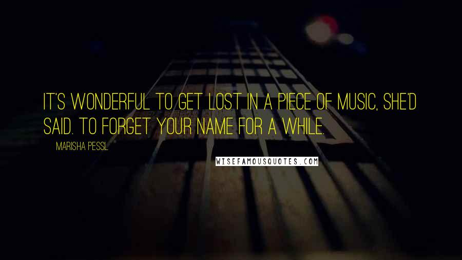 Marisha Pessl quotes: It's wonderful to get lost in a piece of music, she'd said. To forget your name for a while.