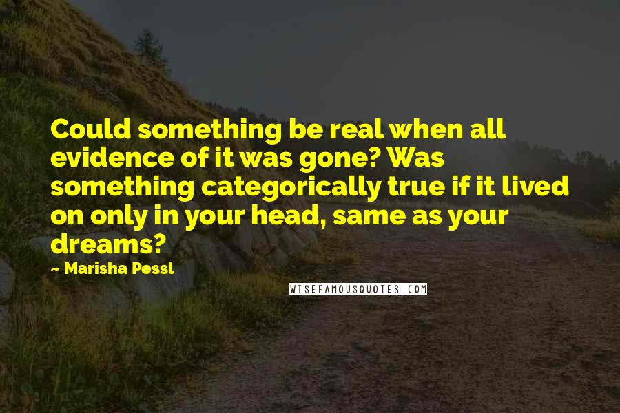 Marisha Pessl quotes: Could something be real when all evidence of it was gone? Was something categorically true if it lived on only in your head, same as your dreams?