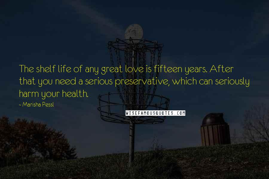 Marisha Pessl quotes: The shelf life of any great love is fifteen years. After that you need a serious preservative, which can seriously harm your health.