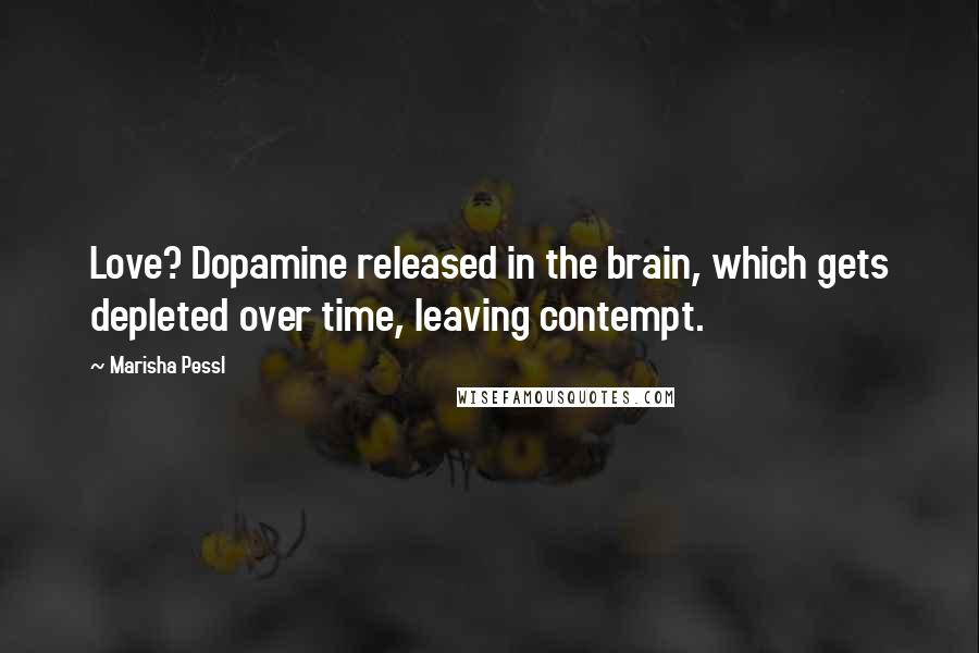 Marisha Pessl quotes: Love? Dopamine released in the brain, which gets depleted over time, leaving contempt.