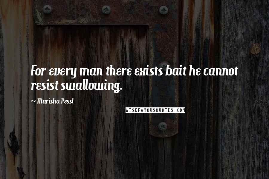 Marisha Pessl quotes: For every man there exists bait he cannot resist swallowing.