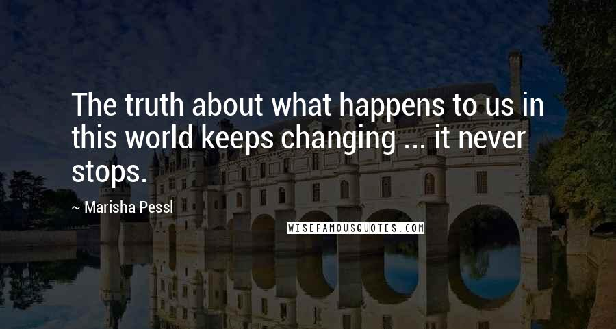 Marisha Pessl quotes: The truth about what happens to us in this world keeps changing ... it never stops.