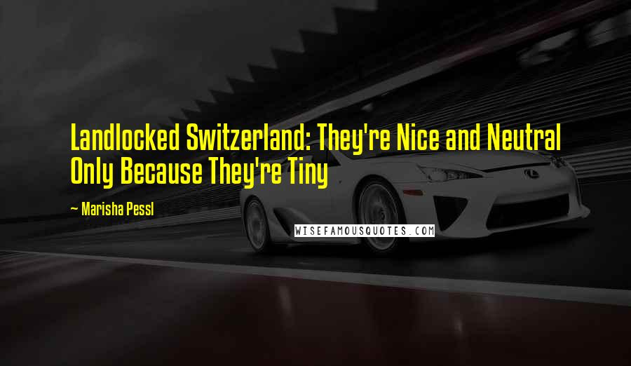 Marisha Pessl quotes: Landlocked Switzerland: They're Nice and Neutral Only Because They're Tiny