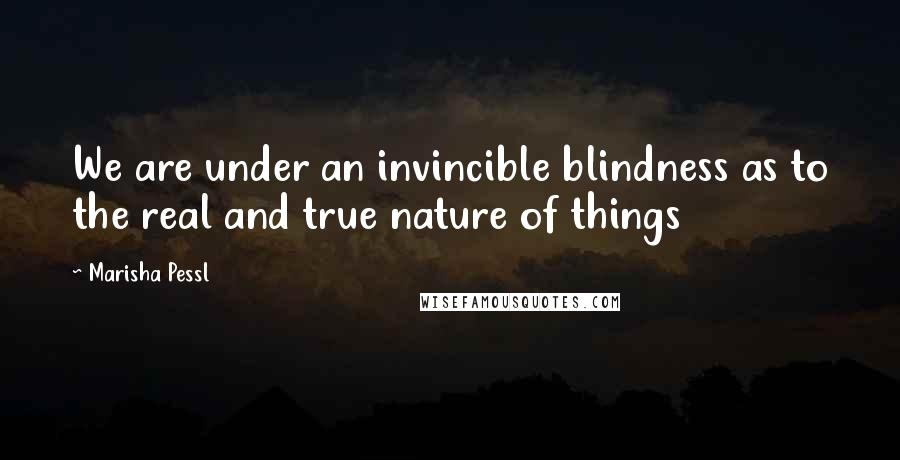 Marisha Pessl quotes: We are under an invincible blindness as to the real and true nature of things