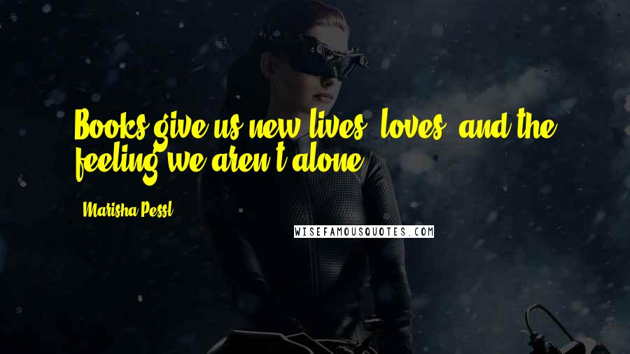 Marisha Pessl quotes: Books give us new lives, loves, and the feeling we aren't alone.