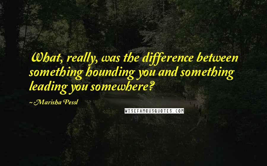 Marisha Pessl quotes: What, really, was the difference between something hounding you and something leading you somewhere?