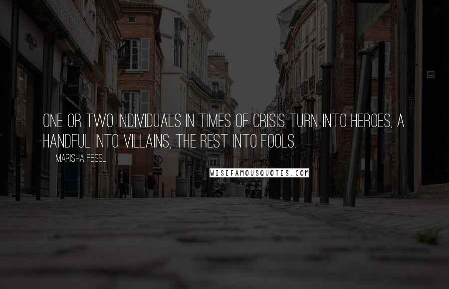 Marisha Pessl quotes: One or two individuals in times of crisis turn into Heroes, a handful into Villains, the rest into Fools.