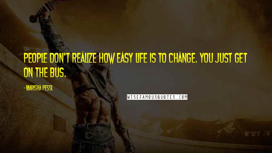 Marisha Pessl quotes: People don't realize how easy life is to change. You just get on the bus.