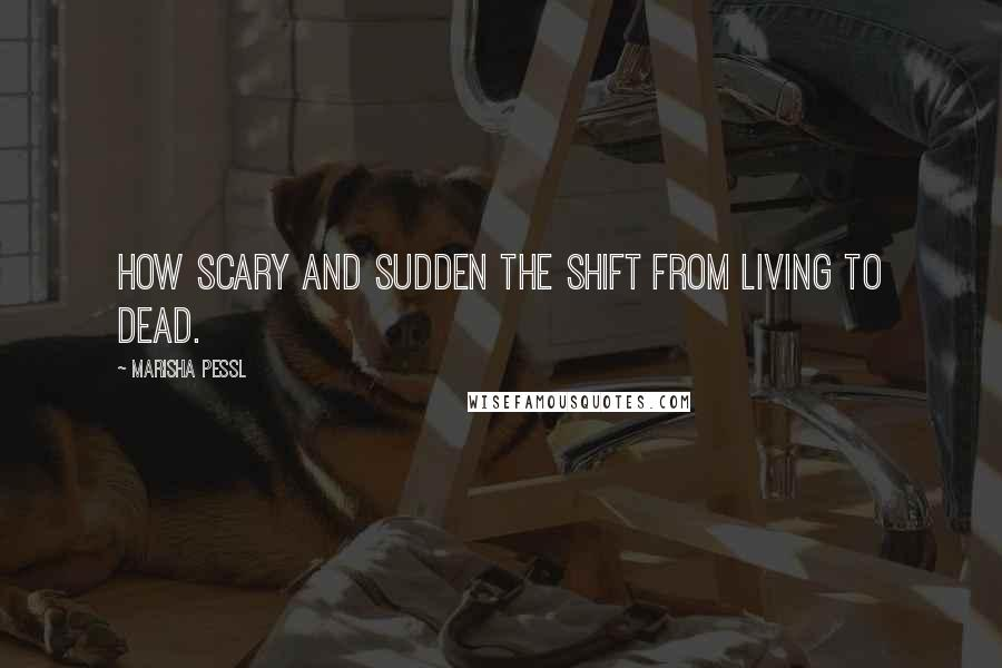 Marisha Pessl quotes: How scary and sudden the shift from Living to Dead.