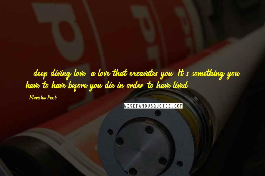 Marisha Pessl quotes: ... deep-diving love, a love that excavates you. It's something you have to have before you die in order to have lived.