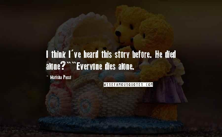"""Marisha Pessl quotes: I think I've heard this story before. He died alone?""""""""Everyone dies alone."""