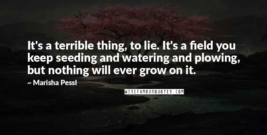 Marisha Pessl quotes: It's a terrible thing, to lie. It's a field you keep seeding and watering and plowing, but nothing will ever grow on it.