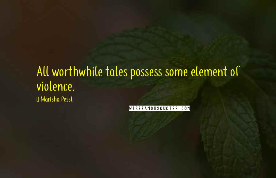 Marisha Pessl quotes: All worthwhile tales possess some element of violence.