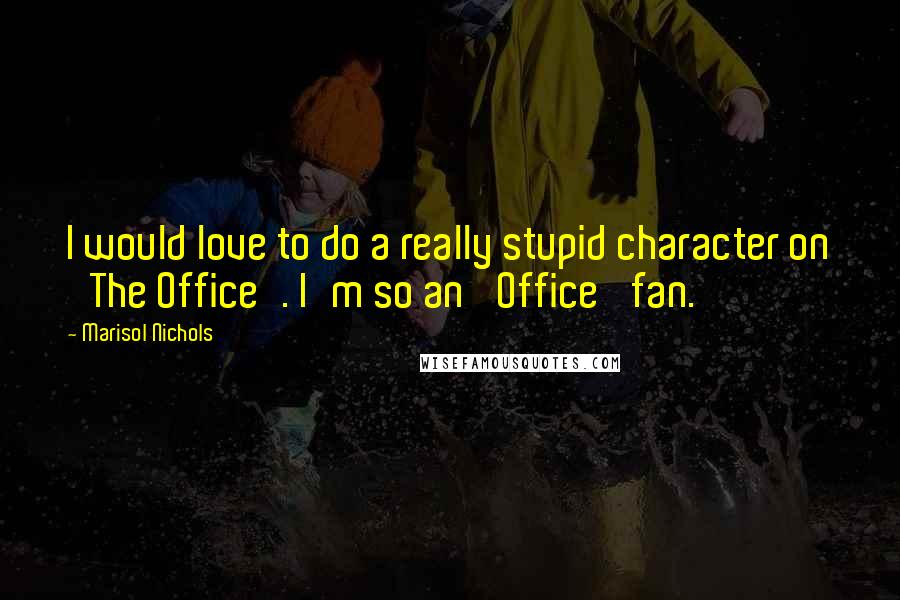 Marisol Nichols quotes: I would love to do a really stupid character on 'The Office'. I'm so an 'Office' fan.