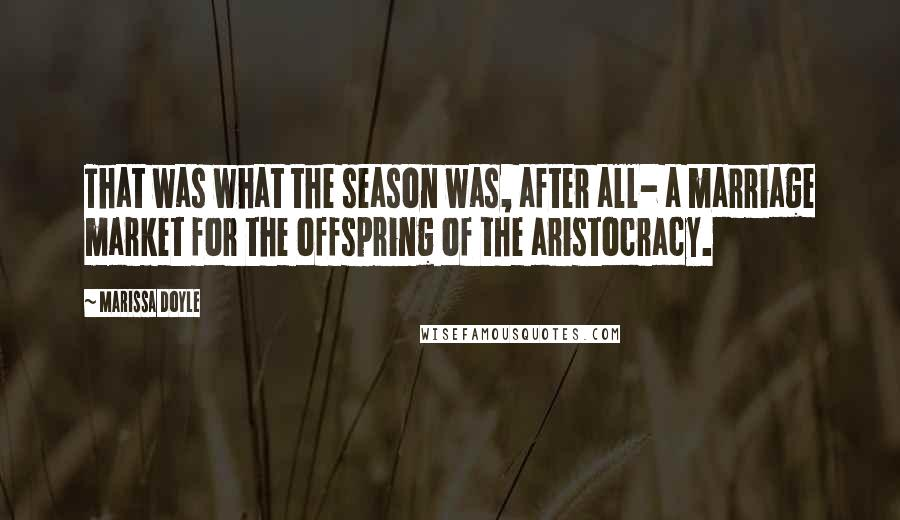 Marissa Doyle quotes: That was what the season was, after all- a marriage market for the offspring of the aristocracy.