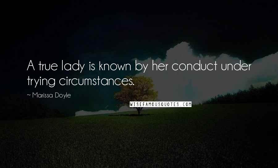 Marissa Doyle quotes: A true lady is known by her conduct under trying circumstances.