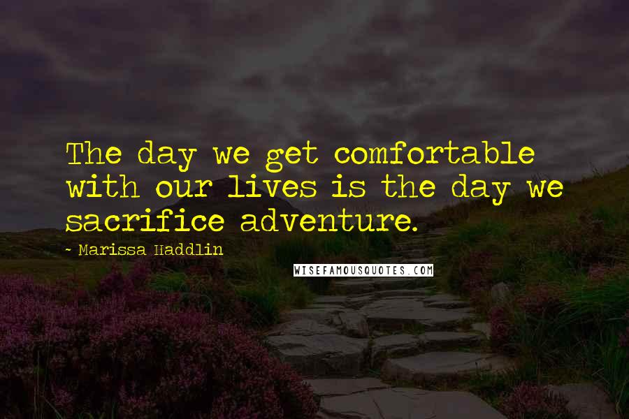 Marissa Haddlin quotes: The day we get comfortable with our lives is the day we sacrifice adventure.